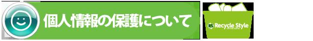 個人情報の保護について|福岡市で不用品回収業者をお探しならリサイクルスタイル福岡へ